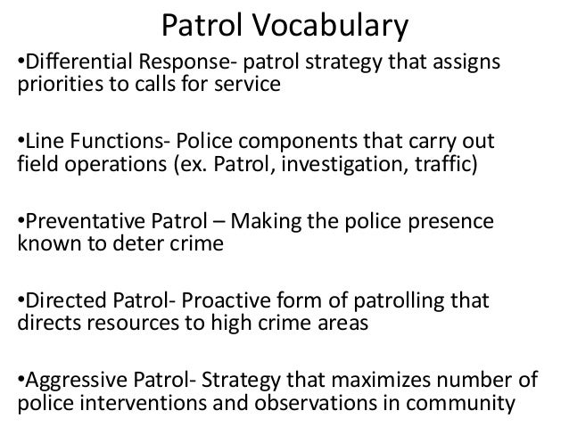 Patrol Vocabulary •Differential Response- patrol strategy that assigns priorities to calls for service •Line Functions- Po...