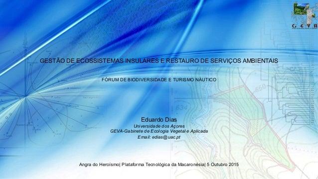 GESTÃO DE ECOSSISTEMAS INSULARES E RESTAURO DE SERVIÇOS AMBIENTAIS FÓRUM DE BIODIVERSIDADE E TURISMO NÁUTICO Eduardo Dias ...