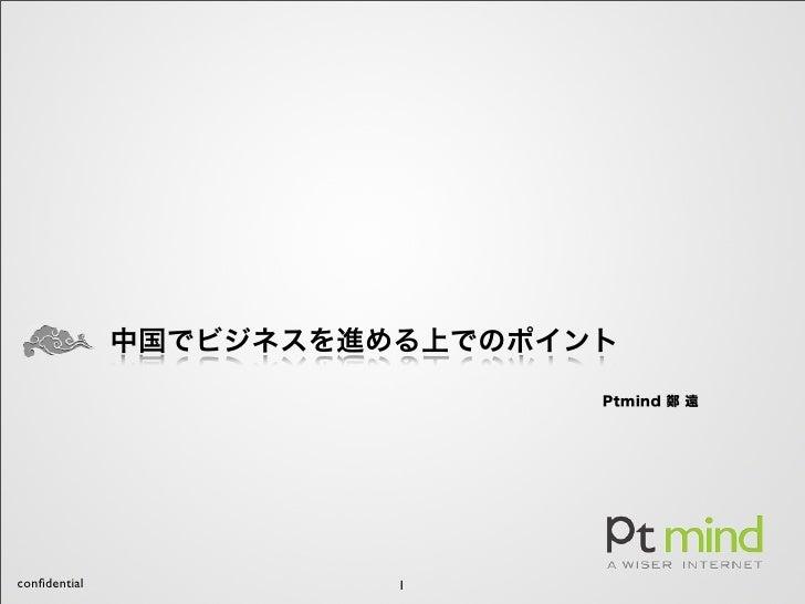 中国でビジネスを進める上でのポイント                               Ptmind 鄭 遠confidential             1