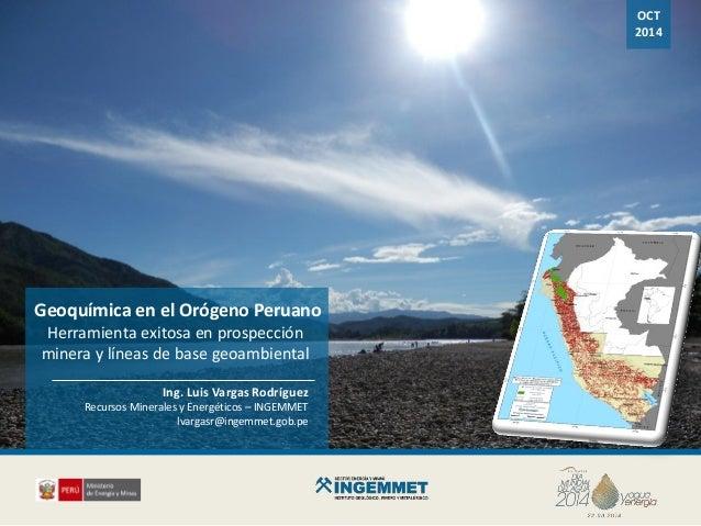 OCT 2014 Ing. Luis Vargas Rodríguez Recursos Minerales y Energéticos – INGEMMET lvargasr@ingemmet.gob.pe Geoquímica en el ...