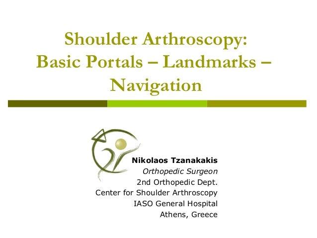 Shoulder Arthroscopy: Basic Portals – Landmarks – Navigation Nikolaos Tzanakakis Orthopedic Surgeon 2nd Orthopedic Dept. C...