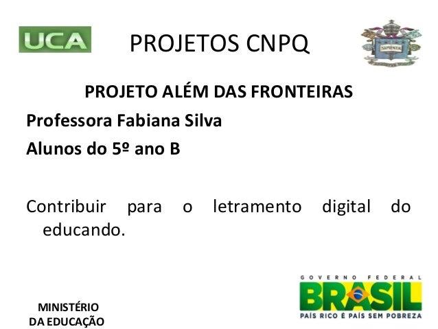 PROJETOS CNPQMINISTÉRIODA EDUCAÇÃOPROJETO ALÉM DAS FRONTEIRASProfessora Fabiana SilvaAlunos do 5º ano BContribuir para o l...
