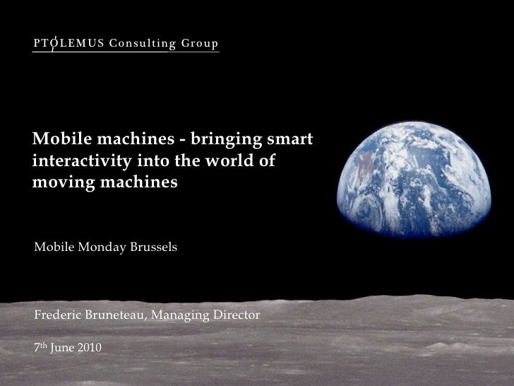 PTOLEMUS Consulting Group     Mobile machines - bringing smart interactivity into the world of moving machines   Mobile Mo...