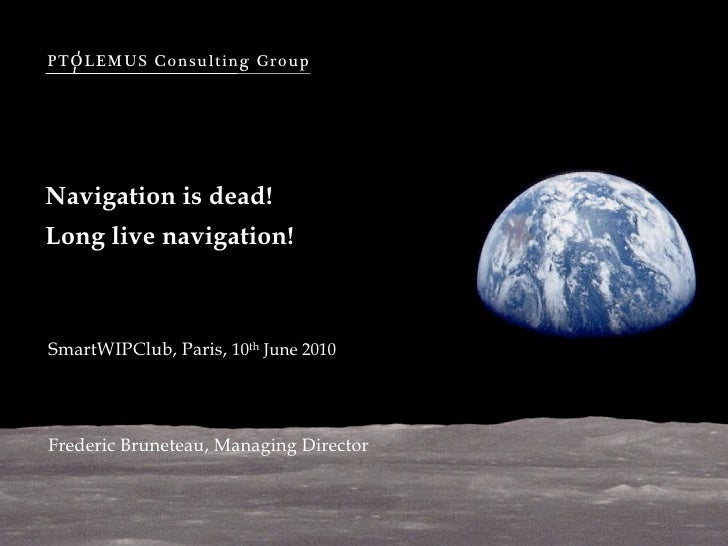 PTOLEMUS Consulting Group     Navigation is dead! Long live navigation!    SmartWIPClub, Paris, 10th June 2010     Frederi...