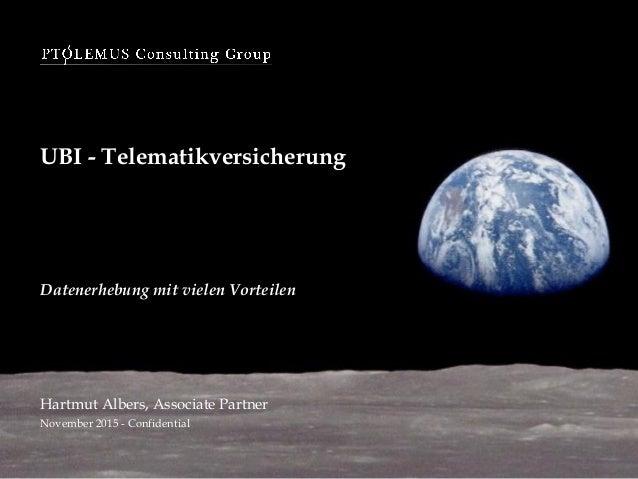 UBI - Telematikversicherung November 2015 - Confidential Datenerhebung mit vielen Vorteilen Hartmut Albers, Associate Part...