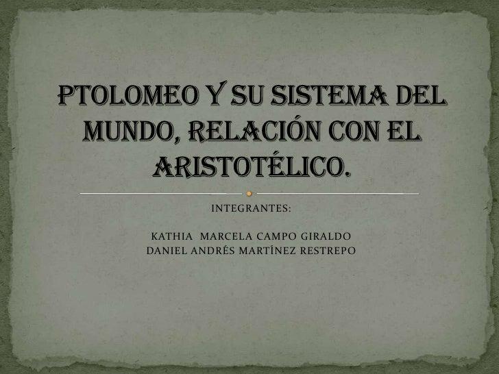 INTEGRANTES:<br />KATHIA  MARCELA CAMPO GIRALDO<br />DANIEL ANDRÉS MARTÍNEZ RESTREPO<br />Ptolomeo y su sistema del mundo,...