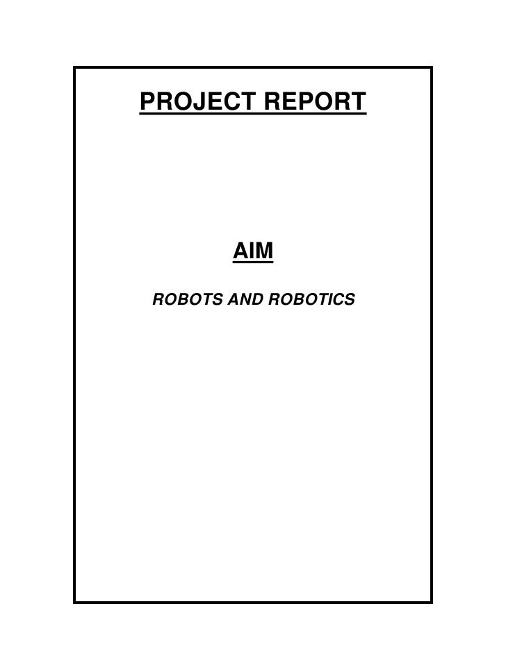 PROJECT REPORT<br />AIM<br />ROBOTS AND ROBOTICS<br />INTRODUCTION<br />For a very long time man has dreamt of mechanical ...