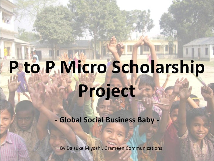 P to P Micro Scholarship         Project      - Global Social Business Baby -         By Daisuke Miyoshi, Grameen Communic...