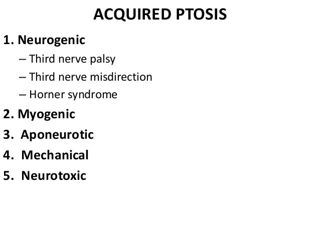A. Neurogenic ptosis • It is caused by innervational defects such as third nerve palsy, • 3rd nerve misdirection • Horner'...