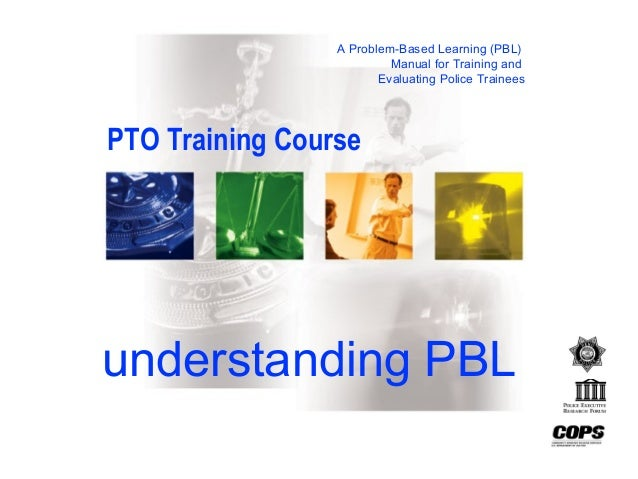A Problem-Based Learning (PBL) Manual for Training and Evaluating Police Trainees understanding PBL PTO Training Course