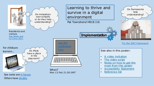 Learning to thrive and survive in a digital environment Pat Townshend H818 J16 See also in this poster: • A video invitati...