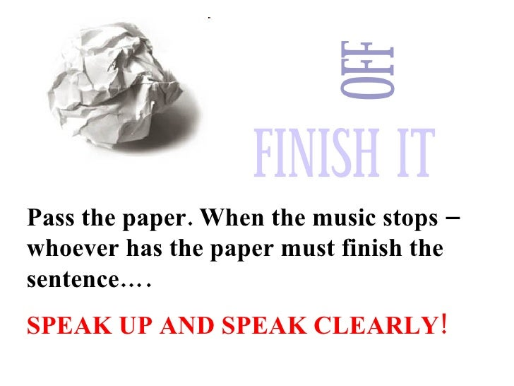 Pass the paper. When the music stops – whoever has the paper must finish the sentence…. SPEAK UP AND SPEAK CLEARLY!