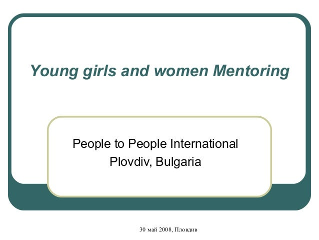 Young girls and women Mentoring     People to People International           Plovdiv, Bulgaria                 30 май 2008...
