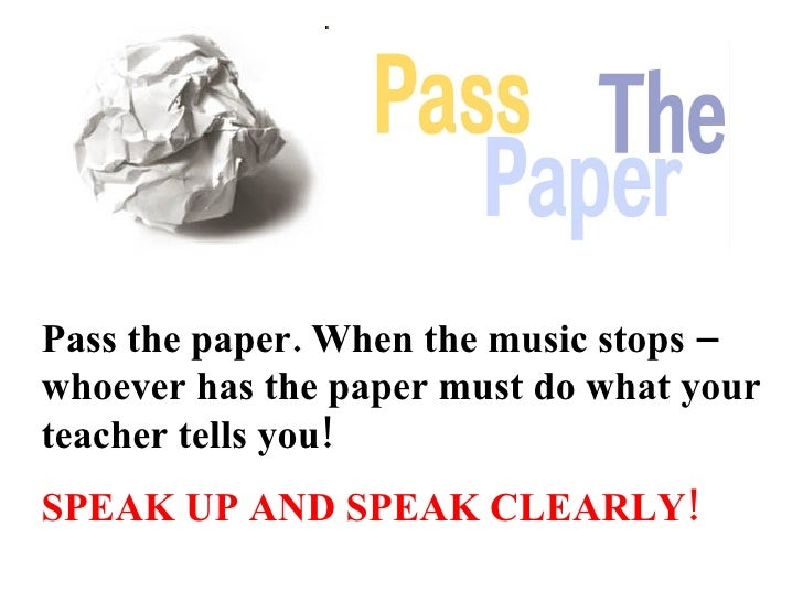 Pass the paper. When the music stops – whoever has the paper must do what your teacher tells you!   SPEAK UP AND SPEAK CLE...