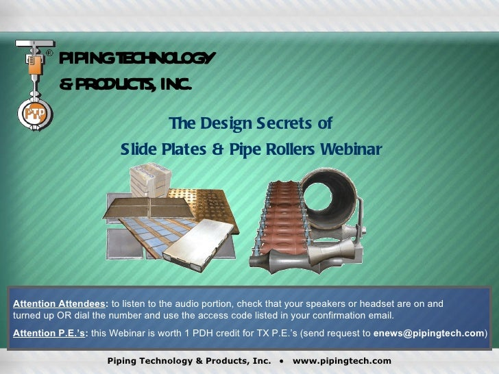 PIPING TECHNOLOGY & PRODUCTS, INC. The Design Secrets of  Slide Plates & Pipe Rollers Webinar  Attention Attendees :  to l...