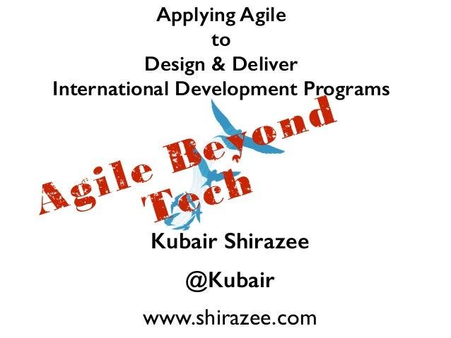 Applying Agile  to  Design & Deliver  International Development Programs Agile Beyond  Tech  Kubair Shirazee  @Kubair  www...