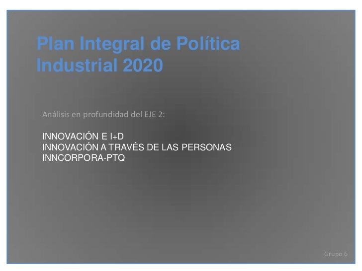 Plan Integral de PolíticaIndustrial 2020Análisis en profundidad del EJE 2:INNOVACIÓN E I+DINNOVACIÓN A TRAVÉS DE LAS PERSO...