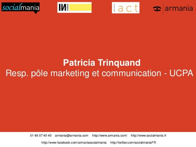 Patricia Trinquand Resp. pôle marketing et communication - UCPA  01 48 07 40 40  armania@armania.com  http://www.armania.c...