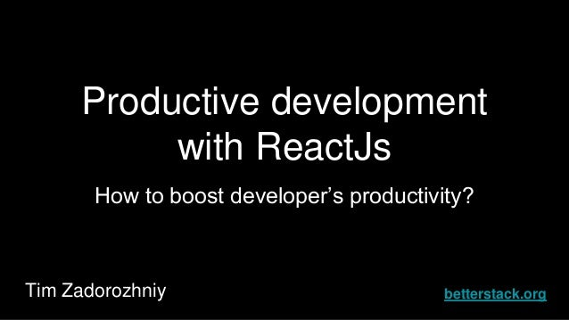 Productive development with ReactJs How to boost developer's productivity? Tim Zadorozhniy betterstack.org