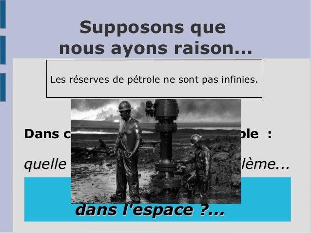 Supposons que nous ayons raison... Les réserves de pétrole ne sont pas infinies. Dans ce cas, une question double : quelle...