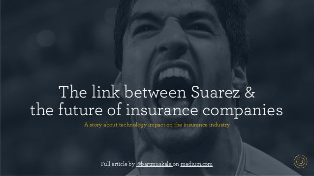 The link between Suarez &  the future of insurance companies A story about technology impact on the insurance industry Fu...