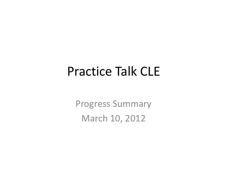 Practice Talk CLE Progress Summary  March 10, 2012