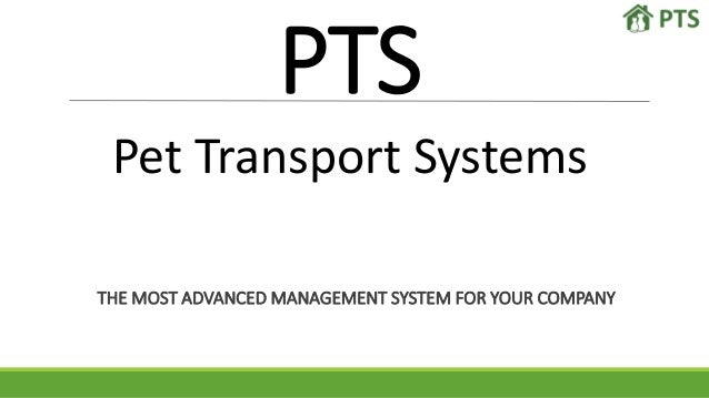 PTS Pet Transport Systems THE MOST ADVANCED MANAGEMENT SYSTEM FOR YOUR COMPANY