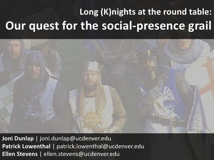 Long (K)nights at the round table: Our quest for the social-presence grailJoni Dunlap | joni.dunlap@ucdenver.eduPatrick Lo...