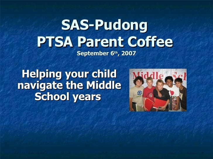 SAS-Pudong  PTSA Parent Coffee   September 6 th , 2007 Helping your child navigate the Middle School years