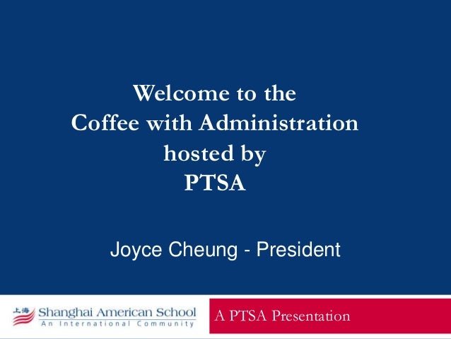 Welcome to the Coffee with Administration hosted by PTSA A PTSA Presentation Joyce Cheung - President