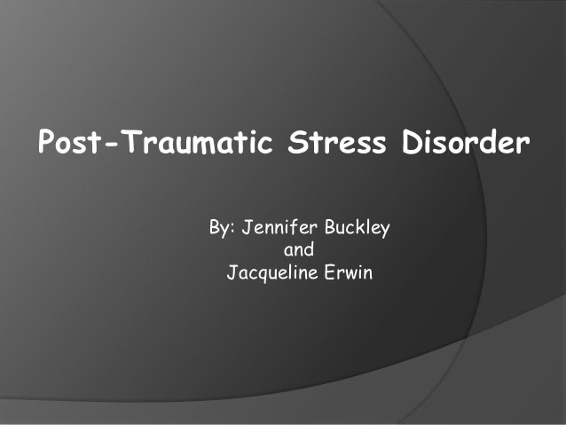 Post-Traumatic Stress Disorder By: Jennifer Buckley and Jacqueline Erwin