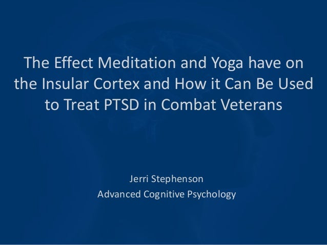 The Effect Meditation and Yoga have on the Insular Cortex and How it Can Be Used to Treat PTSD in Combat Veterans Jerri St...