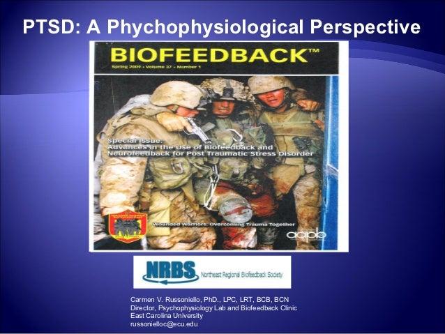 PTSD: A Phychophysiological Perspective          Carmen V. Russoniello, PhD., LPC, LRT, BCB, BCN          Director, Psycho...
