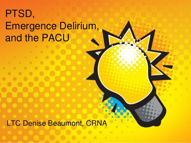 PTSD, Emergence Delirium, and the PACU LTC Denise Beaumont, CRNA