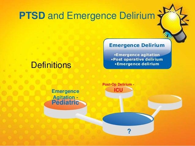 Emergence Agitation - Pediatric Post-Op Delirium - ICU ? Emergence Delirium •Emergence agitation •Post operative delirium ...
