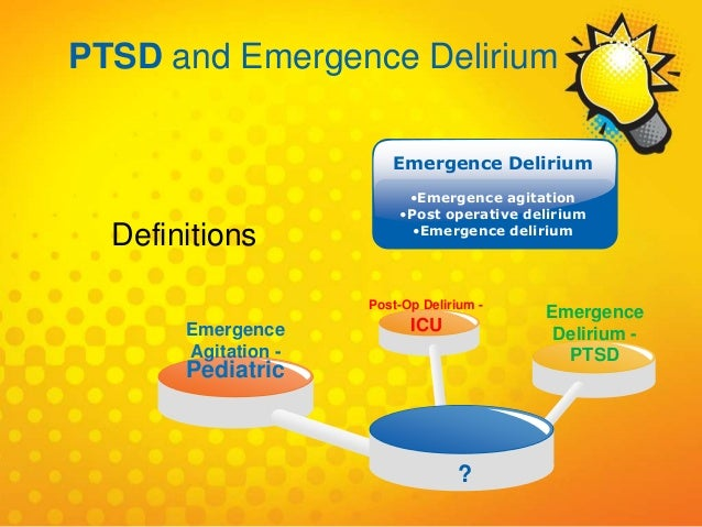 Emergence Agitation - Pediatric Post-Op Delirium - ICU ? Emergence Delirium - PTSD Emergence Delirium •Emergence agitation...
