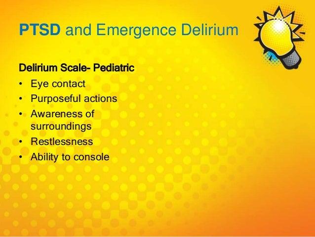 PTSD and Emergence Delirium Delirium Scale- Pediatric • Eye contact • Purposeful actions • Awareness of surroundings • Res...