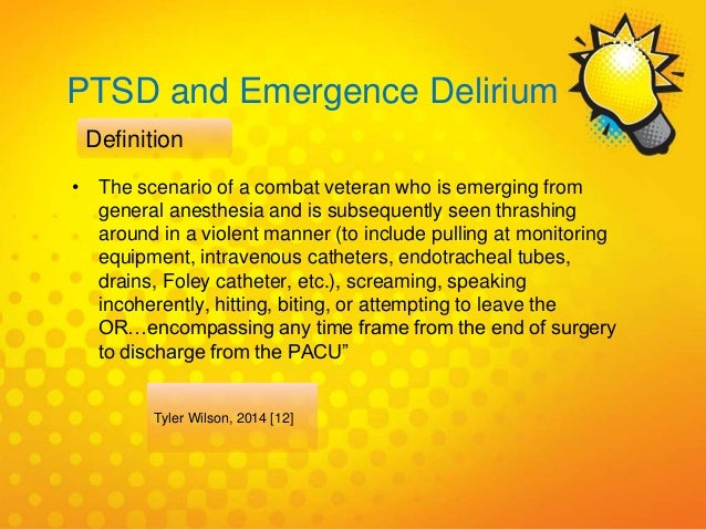 PTSD and Emergence Delirium Tyler Wilson, 2014 [12] Definition • The scenario of a combat veteran who is emerging from gen...