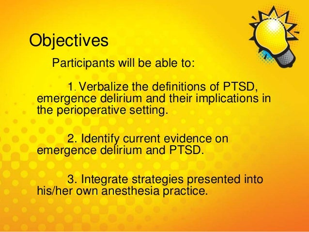 Objectives Participants will be able to: 1. Verbalize the definitions of PTSD, emergence delirium and their implications i...