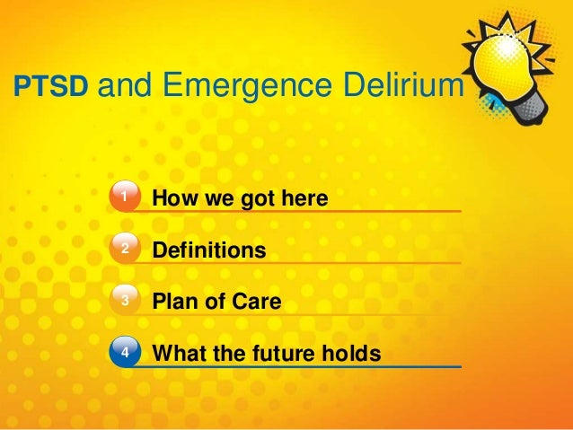 1 How we got here Definitions Plan of Care What the future holds 2 3 4 PTSD and Emergence Delirium