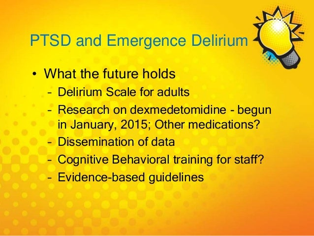 PTSD and Emergence Delirium • What the future holds – Delirium Scale for adults – Research on dexmedetomidine - begun in J...