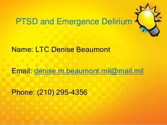 PTSD and Emergence Delirium Name: LTC Denise Beaumont Email: denise.m.beaumont.mil@mail.mil Phone: (210) 295-4356