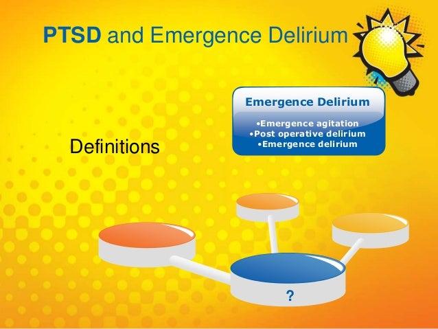 ? Emergence Delirium •Emergence agitation •Post operative delirium •Emergence delirium Definitions PTSD and Emergence Deli...