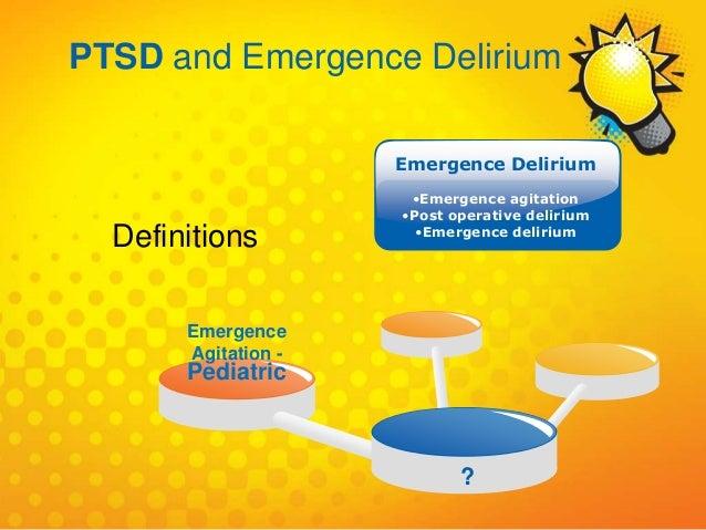 Emergence Agitation - Pediatric ? Emergence Delirium •Emergence agitation •Post operative delirium •Emergence delirium Def...