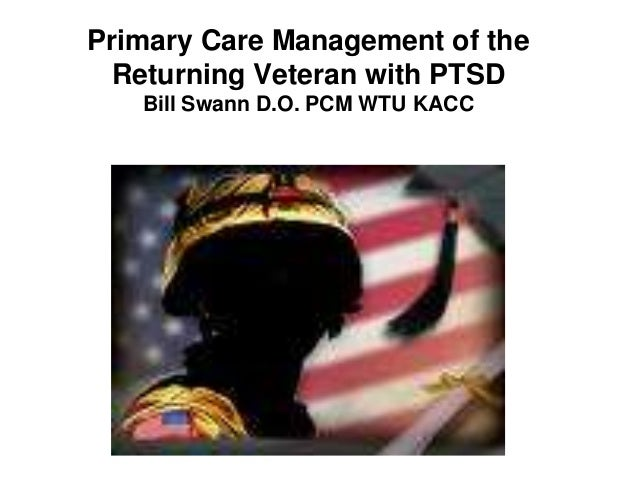 Primary Care Management of the Returning Veteran with PTSD Bill Swann D.O. PCM WTU KACC