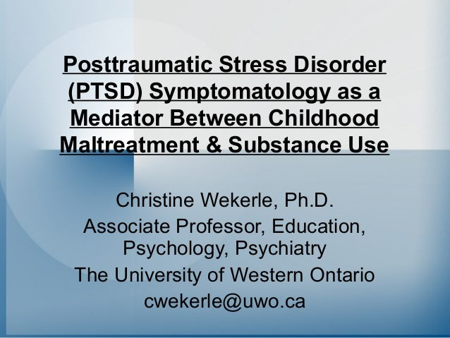 Posttraumatic Stress Disorder (PTSD) Symptomatology as a Mediator Between Childhood Maltreatment & Substance Use Christine...