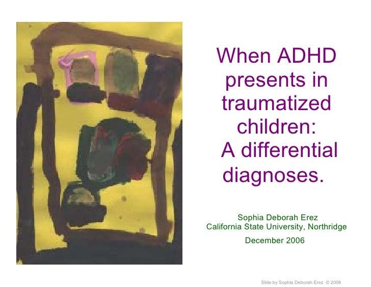 When ADHD presents in traumatized children:  A differential diagnoses.    Sophia  Deborah Erez California State University...
