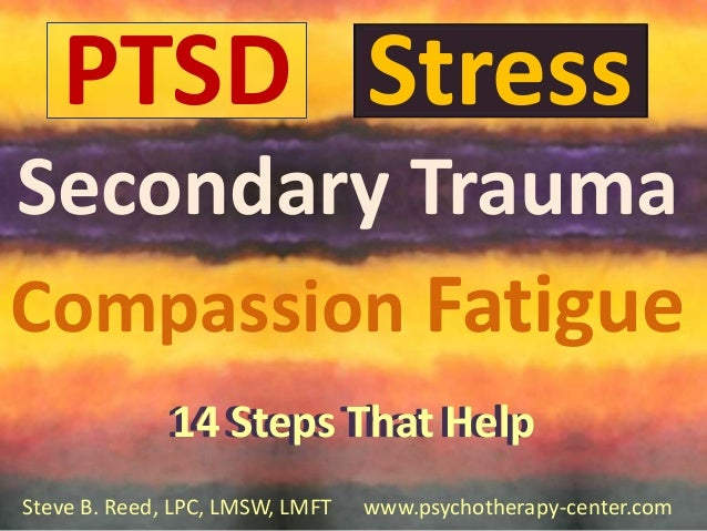 PTSD Stress Secondary Trauma Compassion Fatigue 14 Steps That Help 14 Steps That Help Steve B. Reed, LPC, LMSW, LMFT  1 ww...