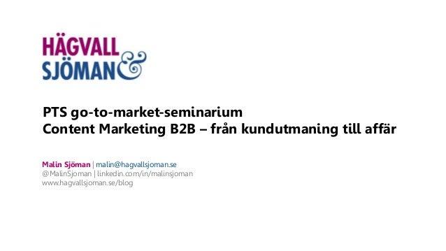 PTS go-to-market-seminarium Content Marketing B2B – från kundutmaning till affär Malin Sjöman | malin@hagvallsjoman.se @Ma...