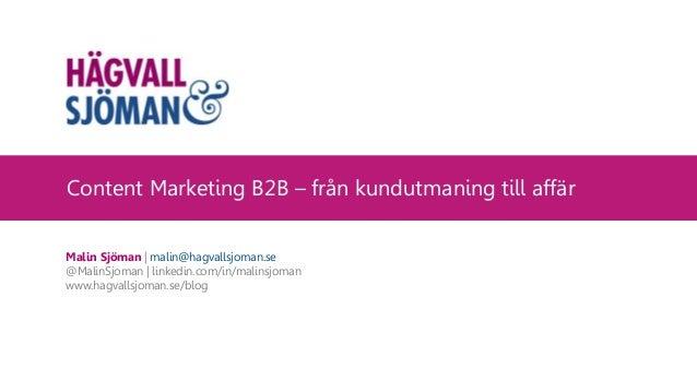 Content Marketing B2B – från kundutmaning till affär Malin Sjöman | malin@hagvallsjoman.se @MalinSjoman | linkedin.com/in/...